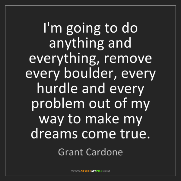 Grant Cardone: I'm going to do anything and everything, remove every...