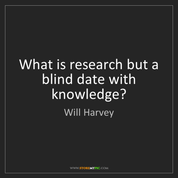 Will Harvey: What is research but a blind date with knowledge?