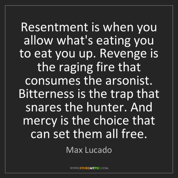 Max Lucado: Resentment is when you allow what's eating you to eat...