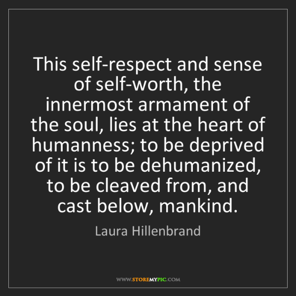 Laura Hillenbrand: This self-respect and sense of self-worth, the innermost...