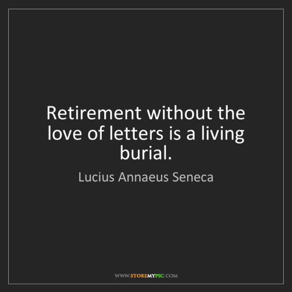 Lucius Annaeus Seneca: Retirement without the love of letters is a living burial.