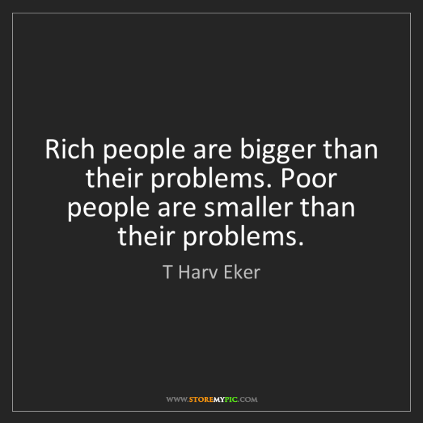 T Harv Eker: Rich people are bigger than their problems. Poor people...