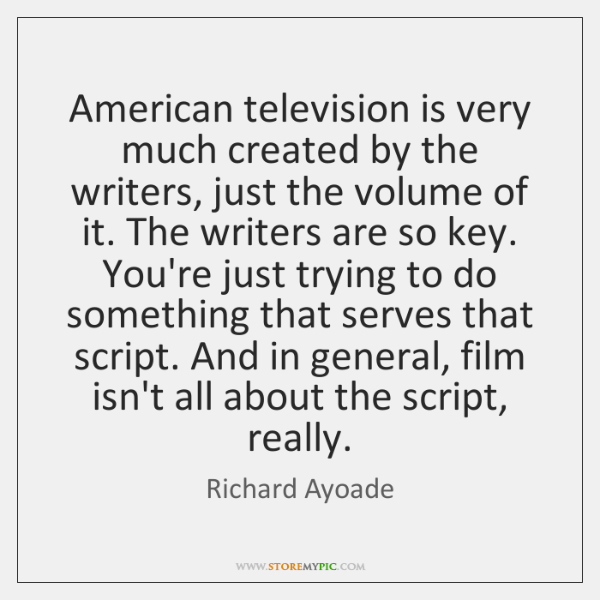 American television is very much created by the writers, just the volume ...