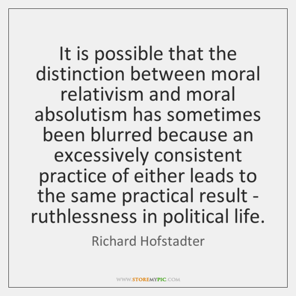 It is possible that the distinction between moral relativism and moral absolutism ...
