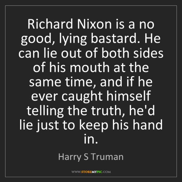 Harry S Truman: Richard Nixon is a no good, lying bastard. He can lie...