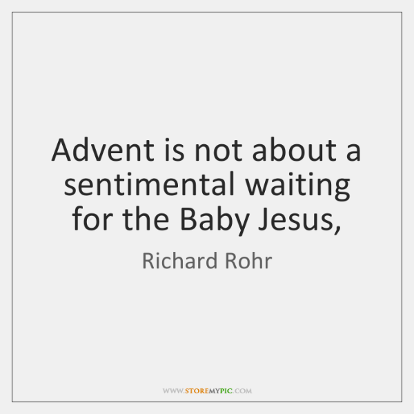Advent is not about a sentimental waiting for the Baby Jesus,