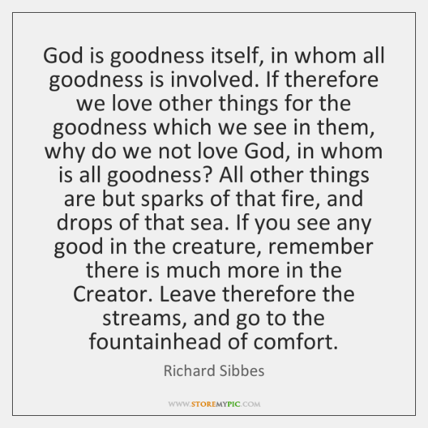 God is goodness itself, in whom all goodness is involved. If therefore ...