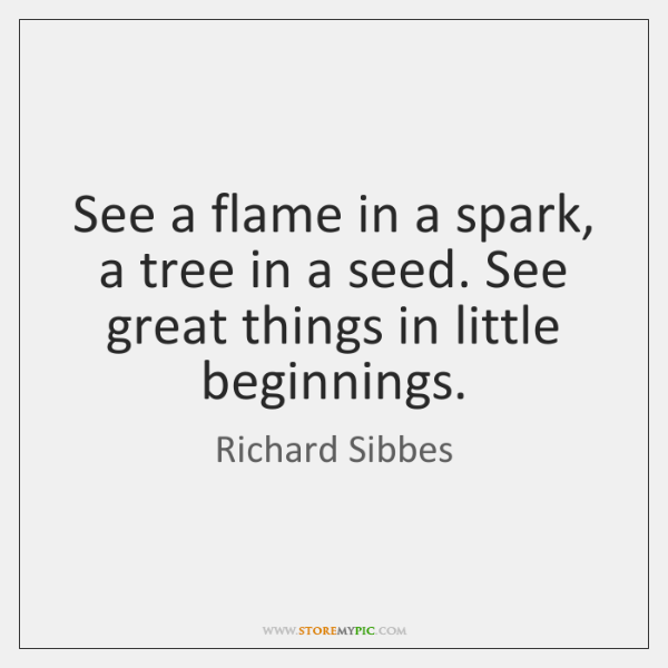 See a flame in a spark, a tree in a seed. See ...
