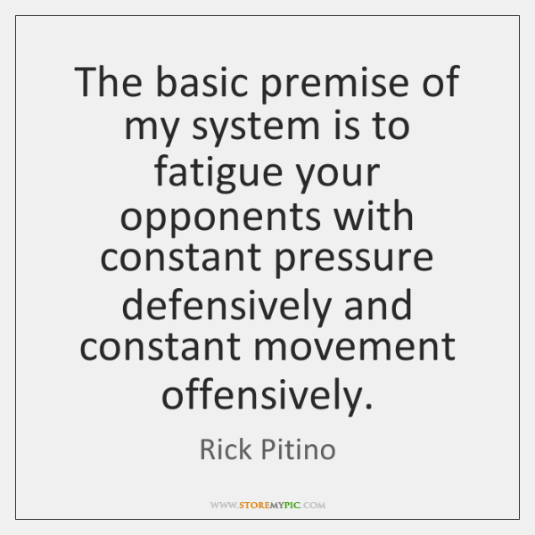 The basic premise of my system is to fatigue your opponents with ...