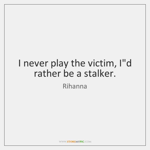 I never play the victim, I'd rather be a stalker.