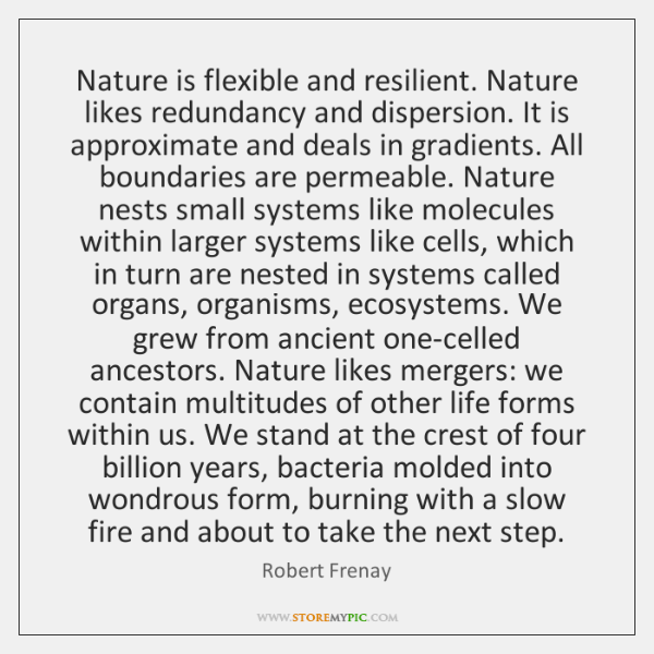 Nature is flexible and resilient. Nature likes redundancy and dispersion. It is ...