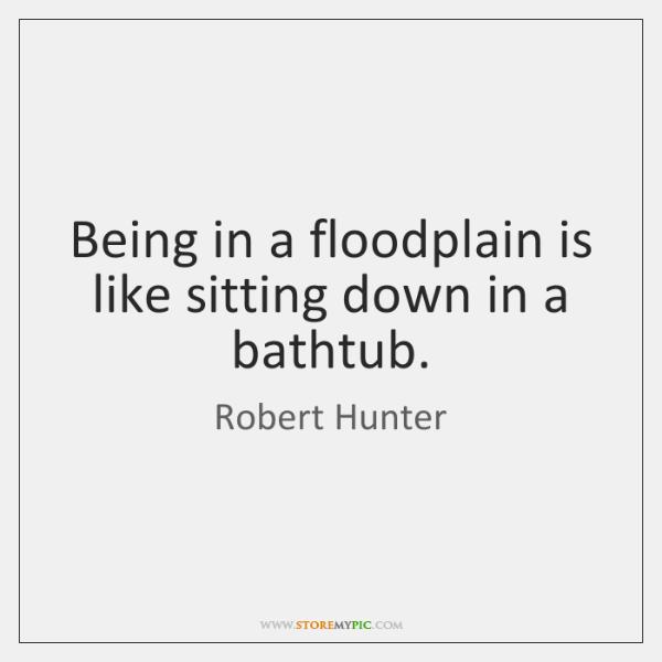 Being in a floodplain is like sitting down in a bathtub.