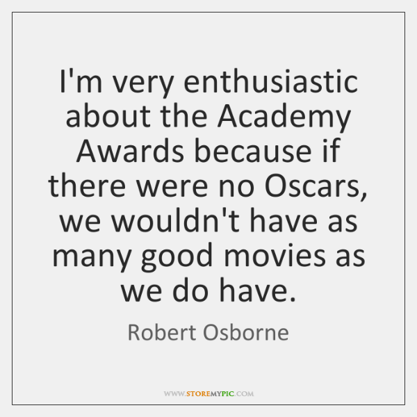 I'm very enthusiastic about the Academy Awards because if there were no ...