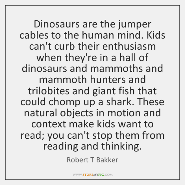 Dinosaurs are the jumper cables to the human mind. Kids can't curb ...
