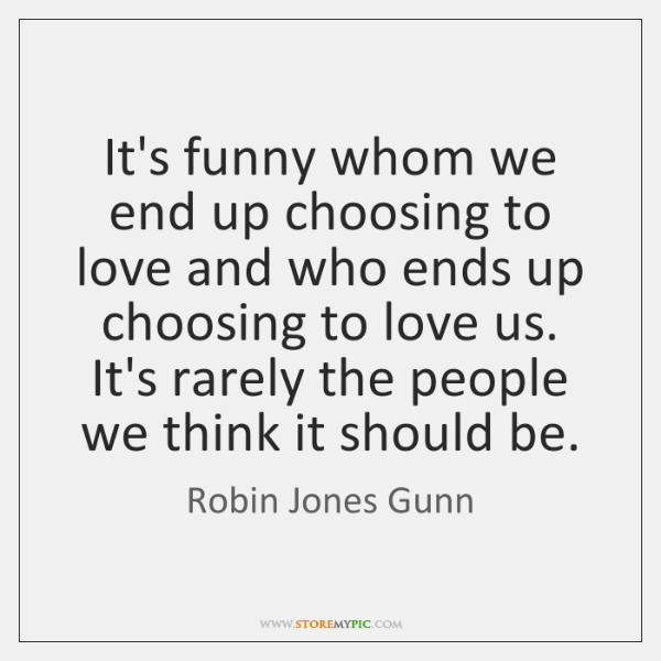 It's funny whom we end up choosing to love and who ends ...