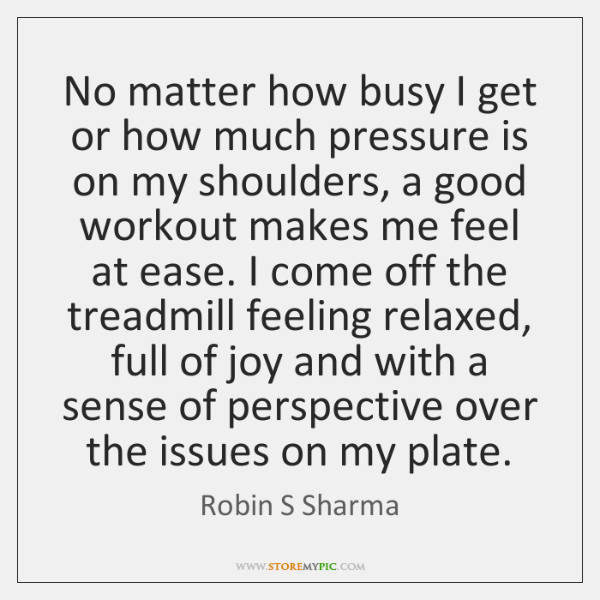 No matter how busy I get or how much pressure is on ...