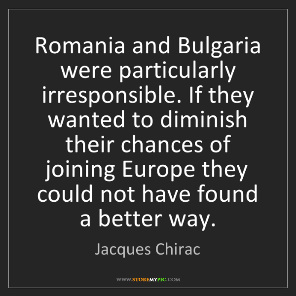 Jacques Chirac: Romania and Bulgaria were particularly irresponsible....