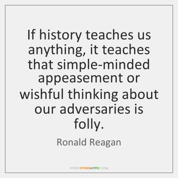If history teaches us anything, it teaches that simple-minded appeasement or wishful ...