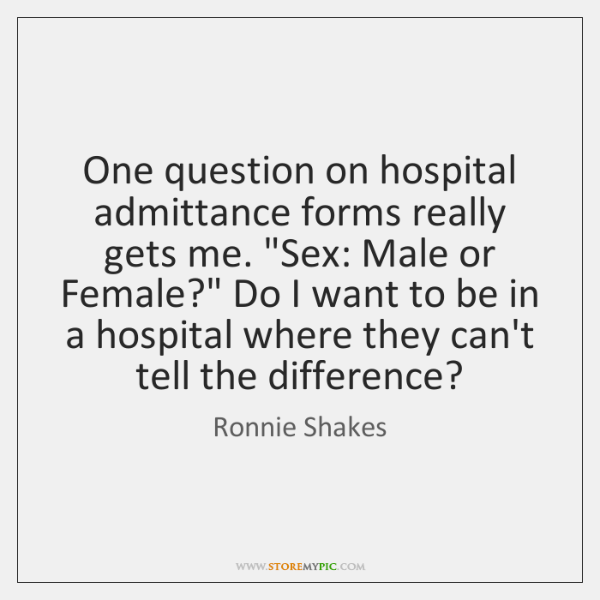 """One question on hospital admittance forms really gets me. """"Sex: Male or ..."""