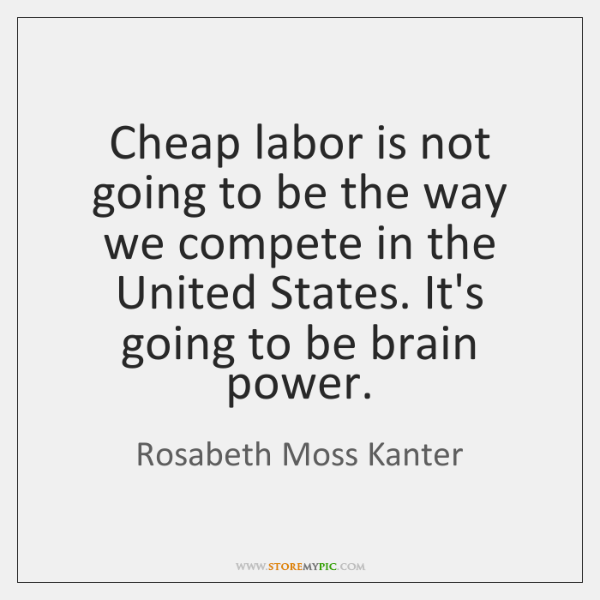 Cheap labor is not going to be the way we compete in ...