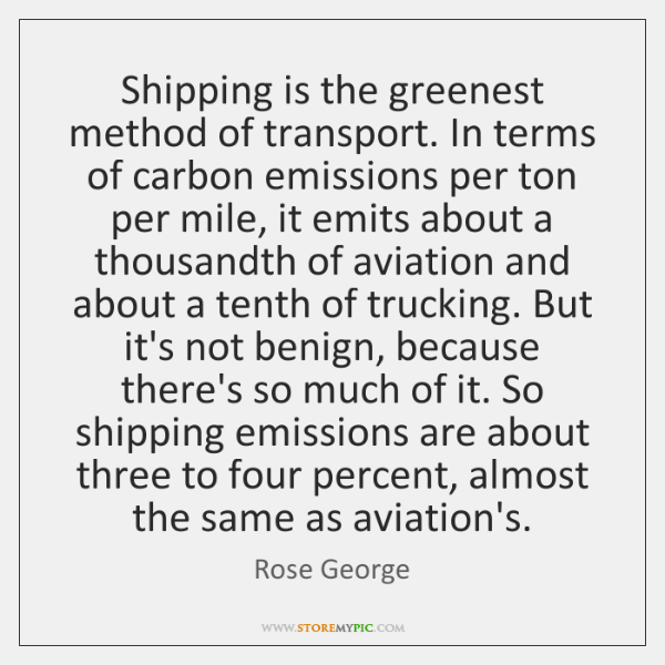Shipping is the greenest method of transport. In terms of carbon emissions ...