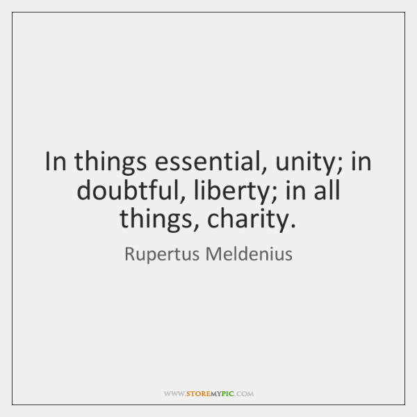 In things essential, unity; in doubtful, liberty; in all things, charity.