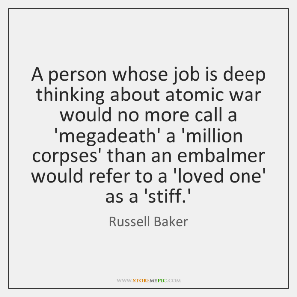 A person whose job is deep thinking about atomic war would no ...