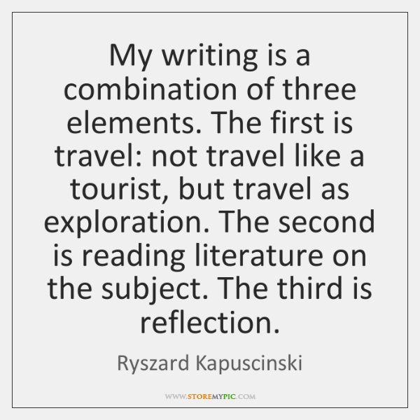 My writing is a combination of three elements. The first is travel: ...