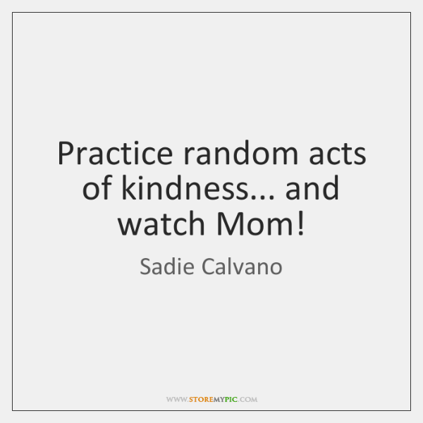 Practice random acts of kindness... and watch Mom!