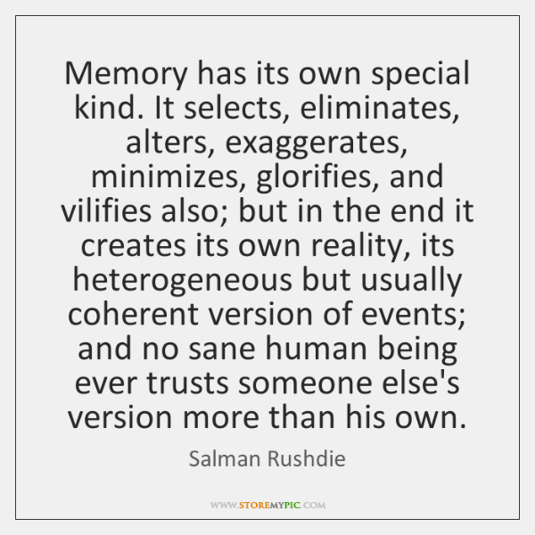 Memory has its own special kind. It selects, eliminates, alters, exaggerates, minimizes, ...