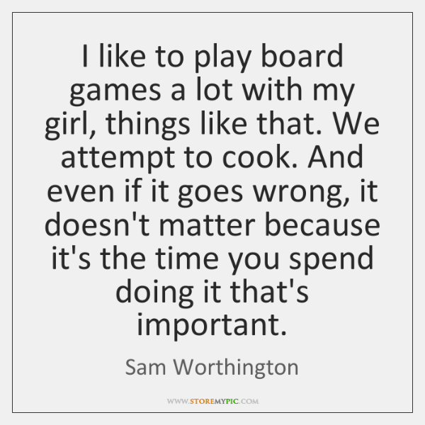 I like to play board games a lot with my girl, things ...