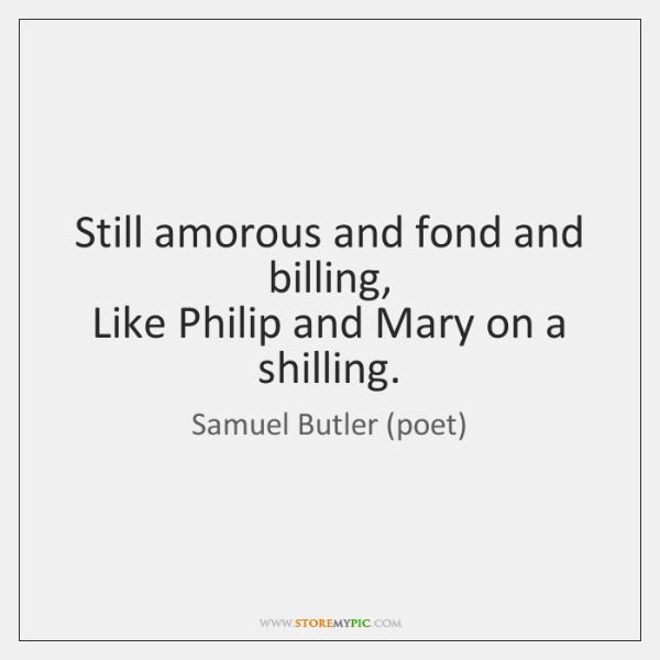 Still amorous and fond and billing,   Like Philip and Mary on a ...