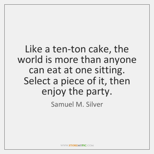 Like a ten-ton cake, the world is more than anyone can eat ...