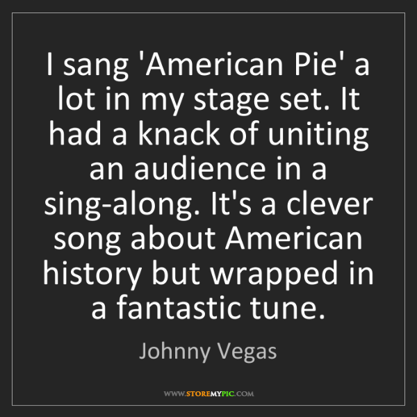 Johnny Vegas: I sang 'American Pie' a lot in my stage set. It had a...