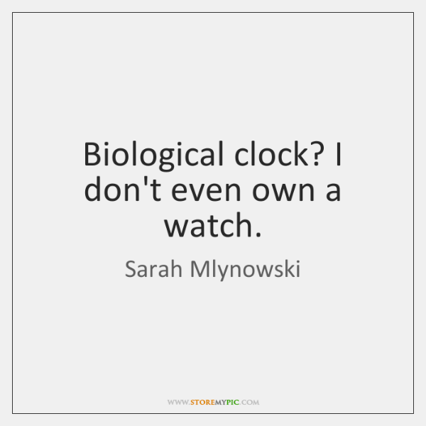 Biological clock? I don't even own a watch.
