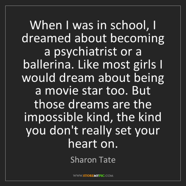 Sharon Tate: When I was in school, I dreamed about becoming a psychiatrist...
