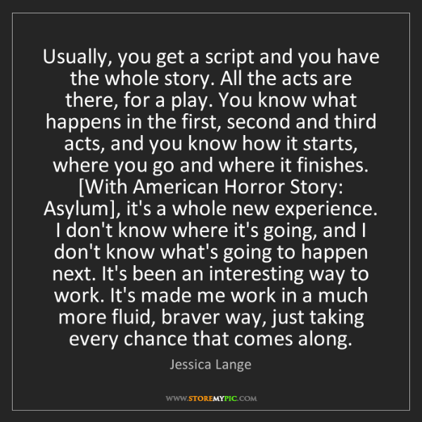 Jessica Lange: Usually, you get a script and you have the whole story....