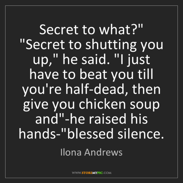 """Ilona Andrews: Secret to what?"""" """"Secret to shutting you up,"""" he said...."""