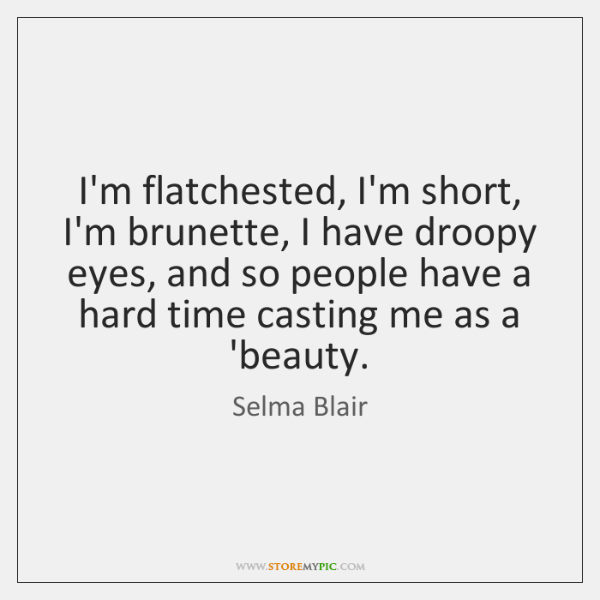 I'm flatchested, I'm short, I'm brunette, I have droopy eyes, and so ...