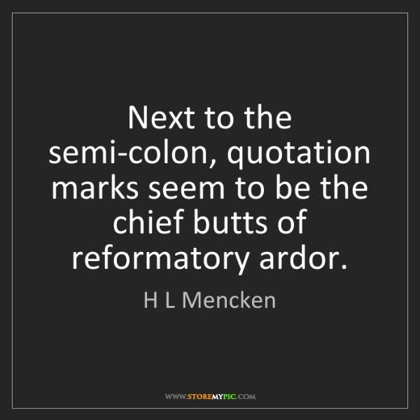H L Mencken: Next to the semi-colon, quotation marks seem to be the...