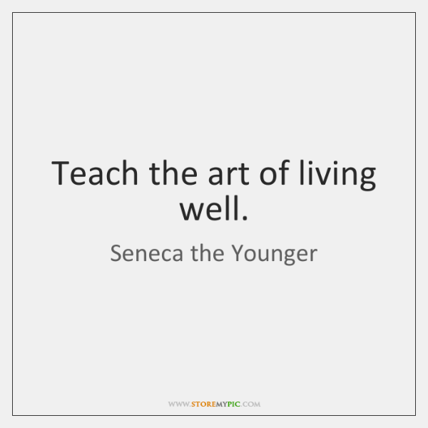 Teach the art of living well.