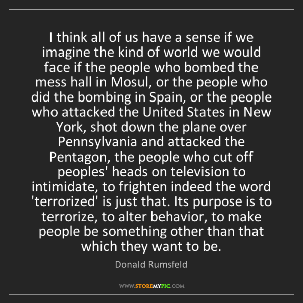 Donald Rumsfeld: I think all of us have a sense if we imagine the kind...