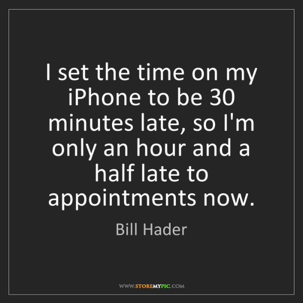 Bill Hader: I set the time on my iPhone to be 30 minutes late, so...