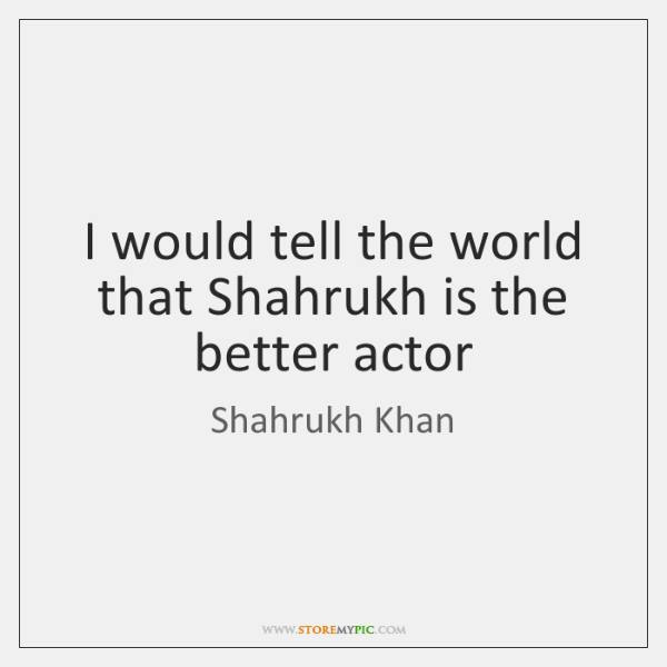 I would tell the world that Shahrukh is the better actor