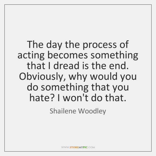 The day the process of acting becomes something that I dread is ...