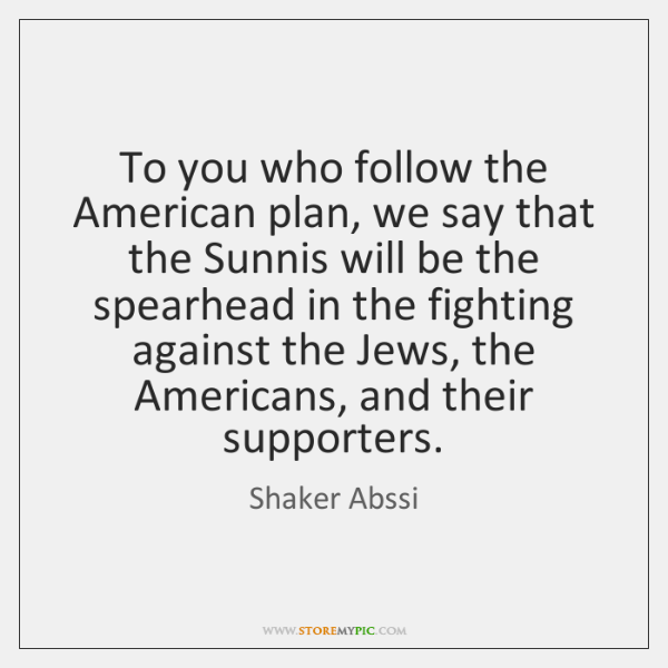 To you who follow the American plan, we say that the Sunnis ...
