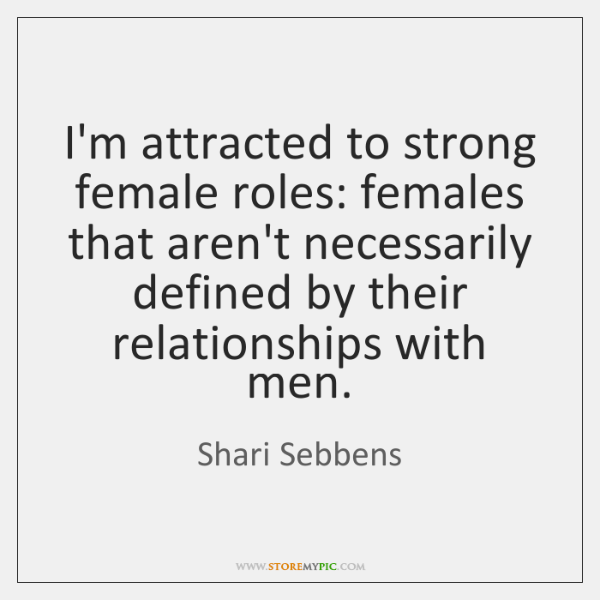 I'm attracted to strong female roles: females that aren't necessarily defined by ...