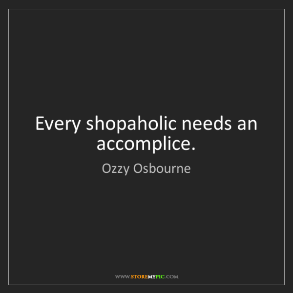 Ozzy Osbourne: Every shopaholic needs an accomplice.
