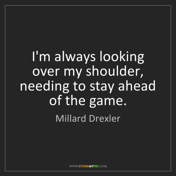 Millard Drexler: I'm always looking over my shoulder, needing to stay...