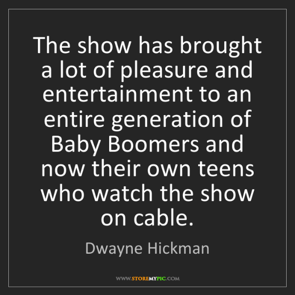 Dwayne Hickman: The show has brought a lot of pleasure and entertainment...